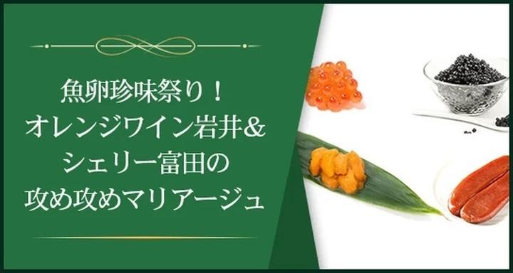 魚卵珍味祭り!オレンジワイン岩井&シェリー富田の攻め攻めマリアージュ